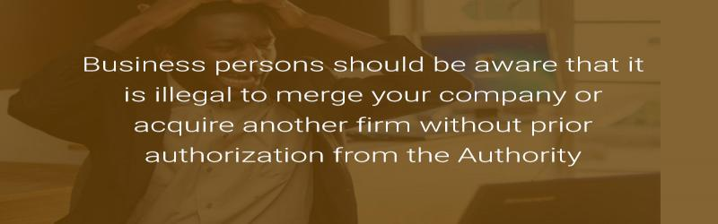 Business persons should be aware that it is illegal to merge your company or acquire another firm without prior authorization from the Authority.