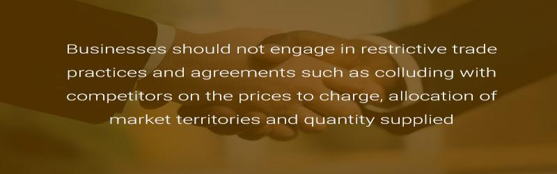 Businesses should not engage in restrictive trade practices and agreements such as colluding with competitors on the prices to charge, allocation of market territories and quantity supplied.